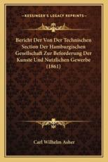 Bericht Der Von Der Technischen Section Der Hamburgischen Gesellschaft Zur Beforderung Der Kunste Und Nutzlichen Gewerbe (1861) - Carl Wilhelm Asher (author)
