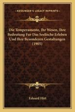 Die Temperamente, Ihr Wesen, Ihre Bedeutung Fur Das Seelische Erleben Und Ihre Besonderen Gestaltungen (1905) - Eduard Hirt (author)