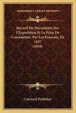Recueil De Documents Sur L'Expedition Et La Prise De Constantine, Par Les Francais, En 1837 (1838) - Correard Publisher (author)