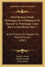 Droit Romain Etude Historique Sur L'Obligation De Reparer Le Dommage Cause Par Un Fait Illicite, Part 1 - Louis Le Sueur (author), Charles Lorotte (author), Victor Marce (author)