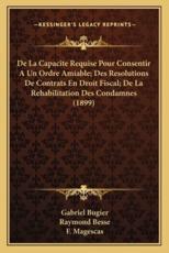 De La Capacite Requise Pour Consentir A Un Ordre Amiable; Des Resolutions De Contrats En Droit Fiscal; De La Rehabilitation Des Condamnes (1899) - Gabriel Bugier (author), Raymond Besse (author), F Magescas (author)