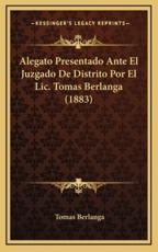 Alegato Presentado Ante El Juzgado De Distrito Por El Lic. Tomas Berlanga (1883) - Tomas Berlanga (author)