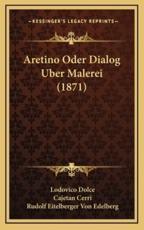 Aretino Oder Dialog Uber Malerei (1871) - Lodovico Dolce, Cajetan Cerri (translator), Rudolf Eitelberger Von Edelberg (translator)