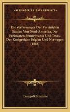 Die Verfassungen Der Vereinigten Staaten Von Nord-Amerika, Der Freistaaten Pennsylvania Und Texas, Der Konigreiche Belgien Und Norwegen (1848) - Traugott Bromme (author)
