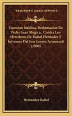 Cuestion Juridica, Reclamacion De Pedro Juan Mugica, Contra Los Herederos De Rafael Hernadez Y Infromes Del Jose Loreto Arismendi (1900) - Hernandez Rafael (author)