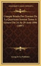 Compte Rendu Des Travaux De La Quatrieme Session Tenue A Geneve Du 24 Au 29 Aout 1896 (1897) - Georg Et Co Publisher (editor)