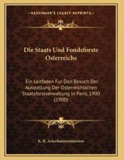 Die Staats Und Fondsforste Osterreichs - K K Ackerbauministerium (editor)