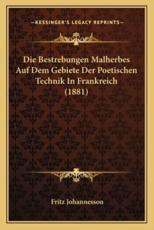Die Bestrebungen Malherbes Auf Dem Gebiete Der Poetischen Technik In Frankreich (1881) - Fritz Johannesson (author)