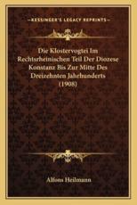 Die Klostervogtei Im Rechtsrheinischen Teil Der Diozese Konstanz Bis Zur Mitte Des Dreizehnten Jahrhunderts (1908) - Alfons Heilmann (author)