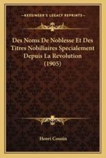 Des Noms De Noblesse Et Des Titres Nobiliaires Specialement Depuis La Revolution (1905) - Henri Cousin (author)