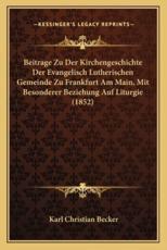 Beitrage Zu Der Kirchengeschichte Der Evangelisch Lutherischen Gemeinde Zu Frankfurt Am Main, Mit Besonderer Beziehung Auf Liturgie (1852) - Karl Christian Becker (author)