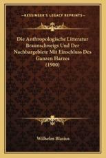 Die Anthropologische Litteratur Braunschweigs Und Der Nachbargebiete Mit Einschluss Des Ganzen Harzes (1900) - Wilhelm Blasius (author)