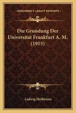 Die Grundung Der Universitat Frankfurt A. M. (1915) - Ludwig Heilbrunn (author)