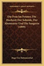 Die Frau Im Fenster, Die Hochzeit Der Sobeide, Der Abenteurer Und Die Sangerin (1899) - Hugo Von Hofmannsthal (author)