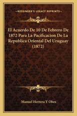 El Acuerdo De 10 De Febrero De 1872 Para La Pacificacion De La Republica Oriental Del Uruguay (1872) - Manuel Herrera y Obes (author)