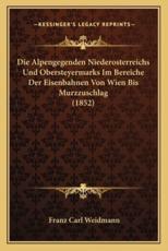 Die Alpengegenden Niederosterreichs Und Obersteyermarks Im Bereiche Der Eisenbahnen Von Wien Bis Murzzuschlag (1852) - Franz Carl Weidmann (author)