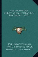 Geschichte Der Christlichen Litteraturen Des Orients (1907) - Carl Brockelmann (author), Franz Nikolaus Finck (author), Johannes Leipoldt (author)