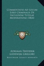 Commentatio Ad Locum Juris Criminalis De Inculpatae Tutelae Moderatione (1864) - Adriaan Frederik Lodewijk Gregory (author)