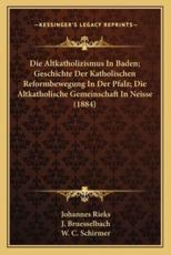 Die Altkatholizismus In Baden; Geschichte Der Katholischen Reformbewegung In Der Pfalz; Die Altkatholische Gemeinschaft In Neisse (1884) - Johannes Rieks (author), J Bruesselbach (author), W C Schirmer (author)