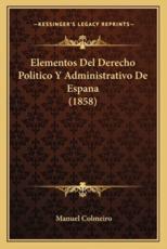 Elementos Del Derecho Politico Y Administrativo De Espana (1858) - Manuel Colmeiro (author)