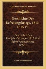 Geschichte Der Befreiungskriege, 1813-1815 V1 - Albert Von Holleben (editor)