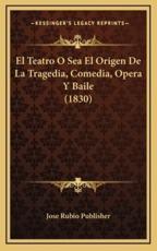 El Teatro O Sea El Origen De La Tragedia, Comedia, Opera Y Baile (1830) - Jose Rubio Publisher (author)