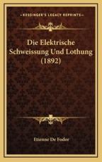 Die Elektrische Schweissung Und Lothung (1892) - Etienne De Fodor (author)