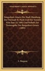 Baupolizei-Gesetz Der Stadt Hamburg, Der Vorstadt St. Pauli Und Der Vororte Vom Juni 23, 1882 Und Beiheft Zur Testausgabe Des Baupolizei-Gesetz (1892) - L Bargum (author)