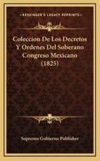 Coleccion De Los Decretos Y Ordenes Del Soberano Congreso Mexicano (1825) - Supremo Gobierno Publisher (author)