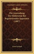 Die Anwendung Der Elektricitat Bei Registrirenden Apparaten (1887) - Dr Ernst Gerland (author)