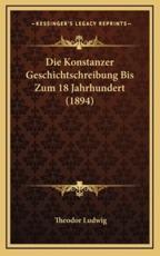 Die Konstanzer Geschichtschreibung Bis Zum 18 Jahrhundert (1894) - Theodor Ludwig (author)