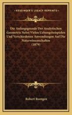 Die Anfangsgrunde Der Analytischen Geometrie Nebst Vielen Uebungsbeispielen Und Verschiedenen Anwendungen Auf Die Naturwissenschaften (1879) - Robert Rontgen (editor)
