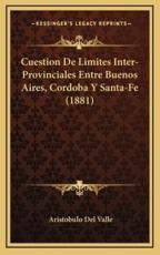 Cuestion De Limites Inter-Provinciales Entre Buenos Aires, Cordoba Y Santa-Fe (1881) - Aristobulo Del Valle (author)