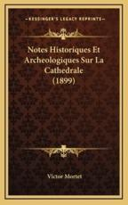 Notes Historiques Et Archeologiques Sur La Cathedrale (1899) - Victor Mortet (author)