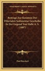 Beitrage Zur Kenntnis Der Diluvialen Sedimentar Gescheibe In Der Gegend Von Halle A. S. (1887) - Paul Borckert (author)
