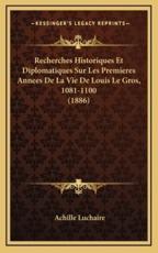 Recherches Historiques Et Diplomatiques Sur Les Premieres Annees De La Vie De Louis Le Gros, 1081-1100 (1886) - Achille Luchaire (author)