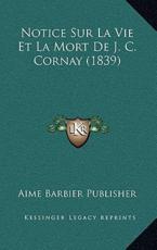 Notice Sur La Vie Et La Mort De J. C. Cornay (1839) - Aime Barbier Publisher (author)