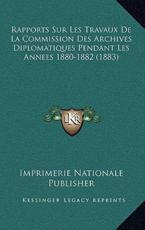 Rapports Sur Les Travaux De La Commission Des Archives Diplomatiques Pendant Les Annees 1880-1882 (1883) - Imprimerie Nationale Publisher (author)