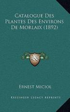 Catalogue Des Plantes Des Environs De Morlaix (1892) - Ernest Miciol (author)