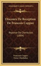 Discours De Reception De Francois Coppee - Francaois Coppee (author), Victor Cherbuliez (author)