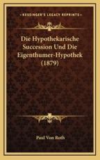 Die Hypothekarische Succession Und Die Eigenthumer-Hypothek (1879) - Paul Von Roth (author)