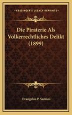 Die Piraterie Als Volkerrechtliches Delikt (1899) - Evangelos P Samios (author)