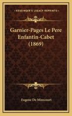 Garnier-Pages Le Pere Enfantin-Cabet (1869) - Eugene De Mirecourt (author)