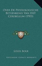 Over De Physiologische Beteenkenis Van Het Cerebellum (1903) - Louis Bolk (author)