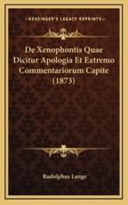 De Xenophontis Quae Dicitur Apologia Et Extremo Commentariorum Capite (1873) - Rudolphus Lange (author)