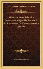 Observaciones Sobre La Intervencion Que Ha Tenido El Ex Presidente De Centro-America (1839) - Alejandro Marure (author)