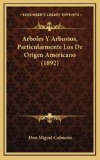 Arboles Y Arbustos, Particularmente Los De Origen Americano (1892) - Don Miguel Colmeiro (author)