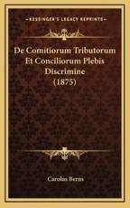 De Comitiorum Tributorum Et Conciliorum Plebis Discrimine (1875) - Carolus Berns (author)