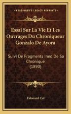 Essai Sur La Vie Et Les Ouvrages Du Chroniqueur Gonzalo De Ayora - Edouard Cat (author)