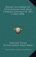 Resume Historique De L'Exploration Faite Dans L'Afrique Centrale De 1853 A 1856 (1858) - Edouard Vogel (author), Grupo de Los Diecis Eis (author)
